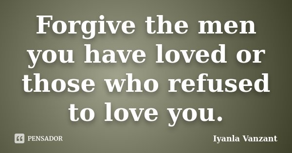 Forgive the men you have loved or those who refused to love you.... Frase de Iyanla Vanzant.