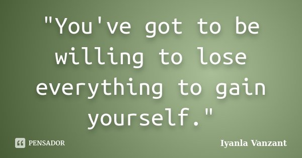 """""""You've got to be willing to lose everything to gain yourself.""""... Frase de Iyanla Vanzant."""