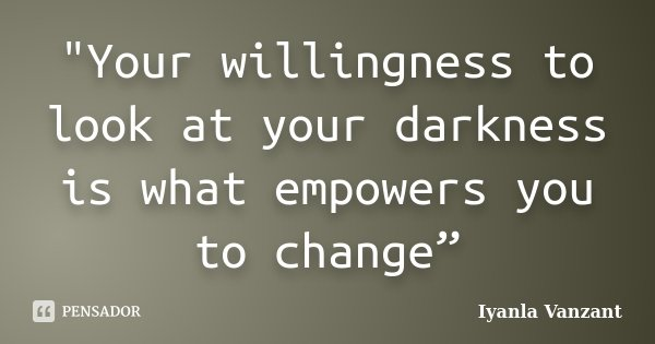 """""""Your willingness to look at your darkness is what empowers you to change""""... Frase de Iyanla Vanzant."""