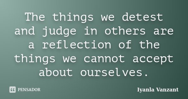 The things we detest and judge in others are a reflection of the things we cannot accept about ourselves.... Frase de Iyanla Vanzant.
