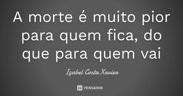 A morte é muito pior para quem fica, do que para quem vai... Frase de Izabel Costa Xavier.