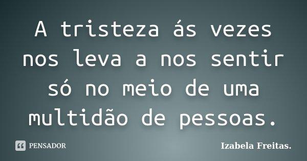 A tristeza ás vezes nos leva a nos sentir só no meio de uma multidão de pessoas.... Frase de Izabela Freitas.