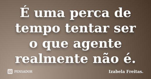 É uma perca de tempo tentar ser o que agente realmente não é.... Frase de Izabela Freitas..