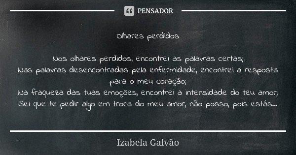 Olhares perdidos Nos olhares perdidos, encontrei as palavras certas; Nas palavras desencontradas pela enfermidade, encontrei a resposta para o meu coração; Na f... Frase de Izabela Galvão.