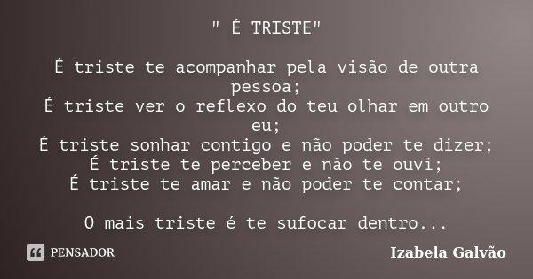 """"""" É TRISTE"""" É triste te acompanhar pela visão de outra pessoa; É triste ver o reflexo do teu olhar em outro eu; É triste sonhar contigo e não poder te... Frase de Izabela Galvão."""
