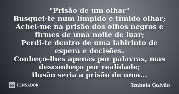 """""""Prisão de um olhar"""" Busquei-te num límpido e tímido olhar; Achei-me na prisão dos olhos negros e firmes de uma noite de luar; Perdi-te dentro de uma ... Frase de Izabela Galvão."""