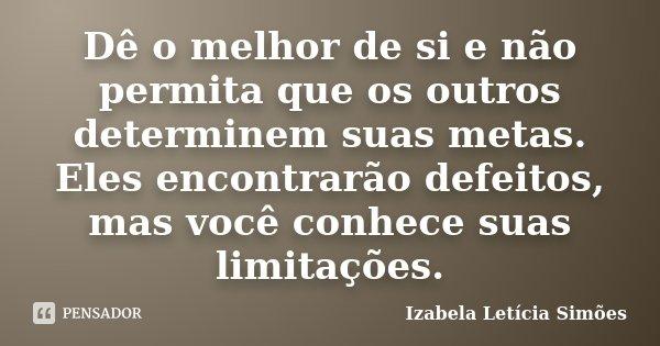 Dê o melhor de si e não permita que os outros determinem suas metas. Eles encontrarão defeitos, mas você conhece suas limitações.... Frase de Izabela Letícia Simões.