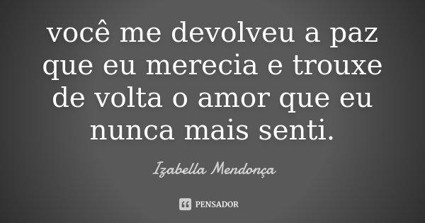 você me devolveu a paz que eu merecia e trouxe de volta o amor que eu nunca mais senti.... Frase de Izabella Mendonça.