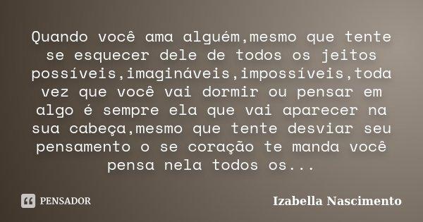 Quando você ama alguém,mesmo que tente se esquecer dele de todos os jeitos possíveis,imagináveis,impossíveis,toda vez que você vai dormir ou pensar em algo é se... Frase de Izabella Nascimento.