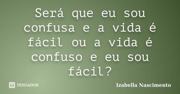 Será que eu sou confusa e a vida é fácil ou a vida é confuso e eu sou fácil?... Frase de Izabella Nascimento.