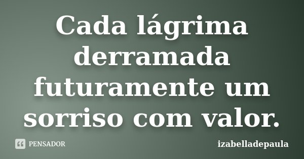 Cada lágrima derramada futuramente um sorriso com valor.... Frase de izabelladepaula.