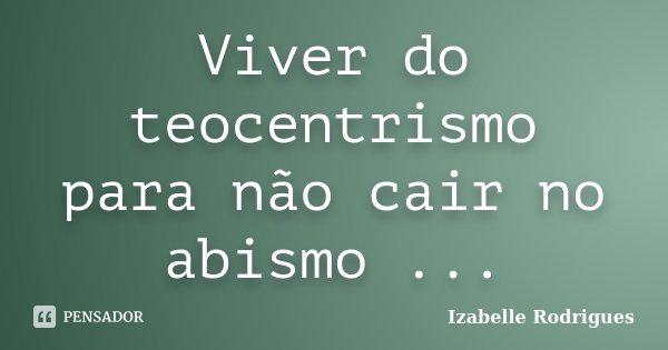 Viver do teocentrismo para não cair no abismo ...... Frase de Izabelle Rodrigues.