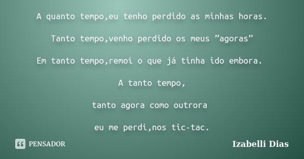 """A quanto tempo,eu tenho perdido as minhas horas. Tanto tempo,venho perdido os meus """"agoras"""" Em tanto tempo,remoí o que já tinha ido embora. A tanto tempo, tanto... Frase de Izabelli Dias."""