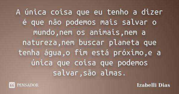 A única coisa que eu tenho a dizer é que não podemos mais salvar o mundo,nem os animais,nem a natureza,nem buscar planeta que tenha água,o fim está próximo,e a ... Frase de Izabelli Dias.