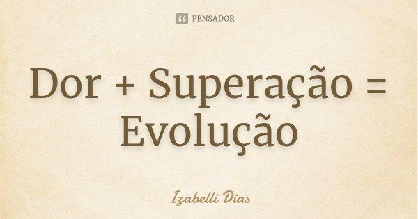 Dor+superação=evolução.... Frase de Izabelli Dias.