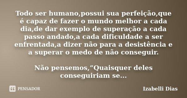 Todo ser humano,possui sua perfeição,que é capaz de fazer o mundo melhor a cada dia,de dar exemplo de superação a cada passo andado,a cada dificuldade a ser enf... Frase de Izabelli Dias.