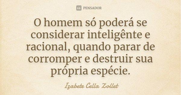 O homem só poderá se considerar inteligênte e racional, quando parar de corromper e destruir sua própria espécie.... Frase de Izabete Cella Zollet.