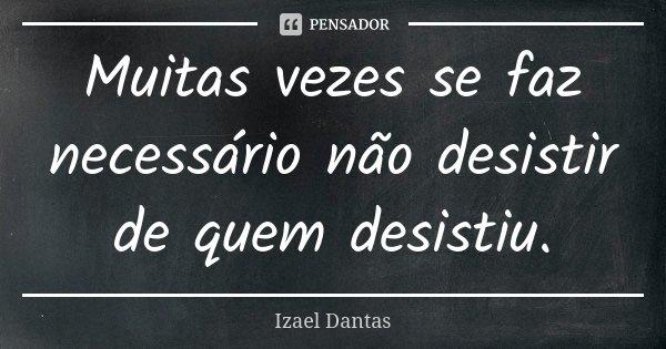 Muitas vezes se faz necessário não desistir de quem desistiu.... Frase de Izael Dantas.