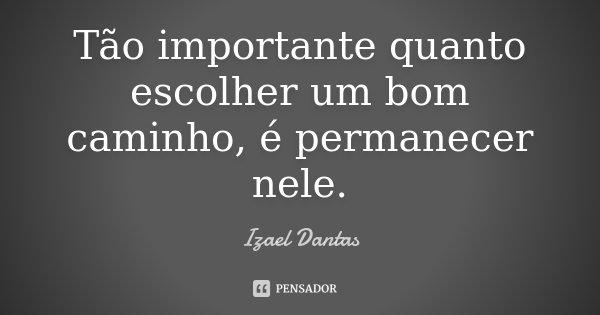 Tão importante quanto escolher um bom caminho, é permanecer nele.... Frase de Izael Dantas.