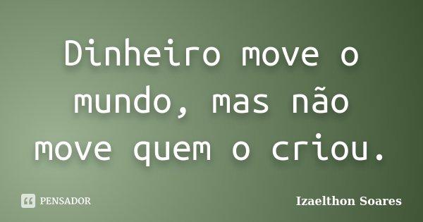 Dinheiro move o mundo, mas não move quem o criou.... Frase de Izaelthon Soares.