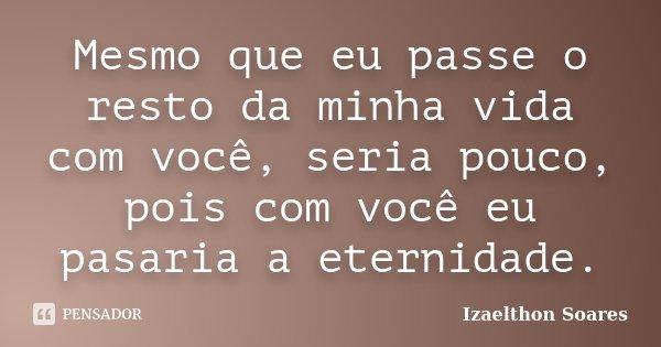 Mesmo que eu passe o resto da minha vida com você, seria pouco, pois com você eu pasaria a eternidade.... Frase de Izaelthon Soares.
