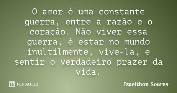 O amor é uma constante guerra, entre a razão e o coração. Não viver essa guerra, é estar no mundo inultilmente, vive-la, e sentir o verdadeiro prazer da vida.... Frase de Izaelthon Soares.