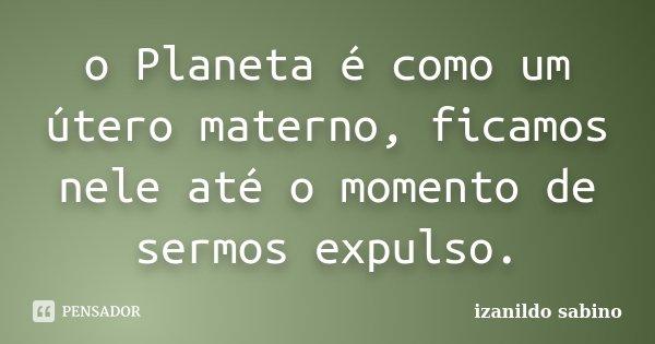 o Planeta é como um útero materno, ficamos nele até o momento de sermos expulso.... Frase de izanildo sabino.