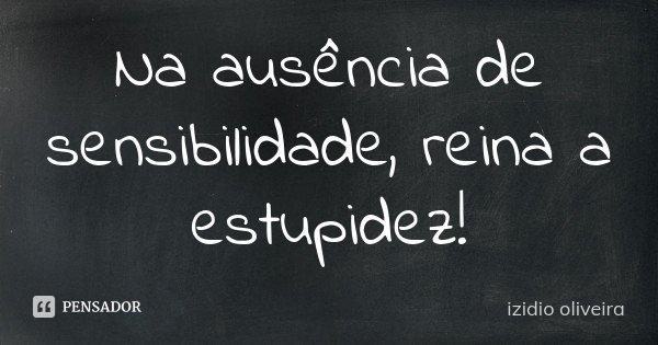 Na ausência de sensibilidade, reina a estupidez!... Frase de Izidio Oliveira.