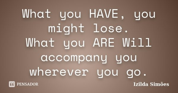 What you HAVE, you might lose. What you ARE Will accompany you wherever you go.... Frase de Izilda Simões.