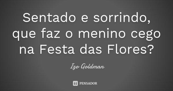 Sentado e sorrindo, que faz o menino cego na Festa das Flores?... Frase de Izo Goldman.