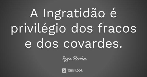 A Ingratidão é privilégio dos fracos e dos covardes.... Frase de Izzo Rocha.