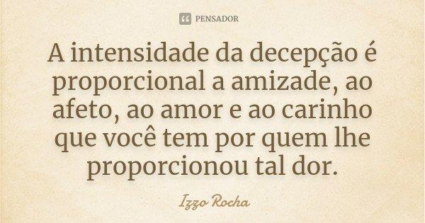 A intensidade da decepção é proporcional a amizade, ao afeto, ao amor e ao carinho que você tem por quem lhe proporcionou tal dor.... Frase de Izzo Rocha.