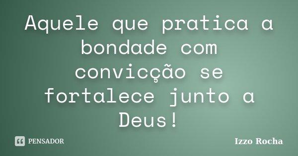 Aquele que pratica a bondade com convicção se fortalece junto a Deus!... Frase de Izzo Rocha.