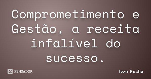 Comprometimento e Gestão, a receita infalível do sucesso.... Frase de Izzo Rocha.