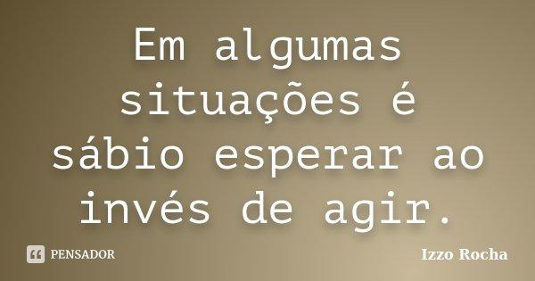 Em algumas situações é sábio esperar ao invés de agir.... Frase de Izzo Rocha.