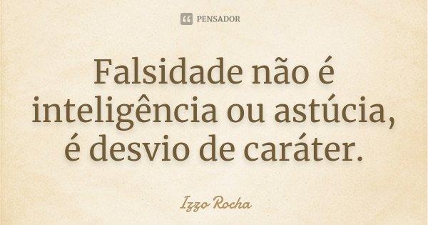 Falsidade não é inteligência ou astúcia, é desvio de caráter.... Frase de Izzo Rocha.
