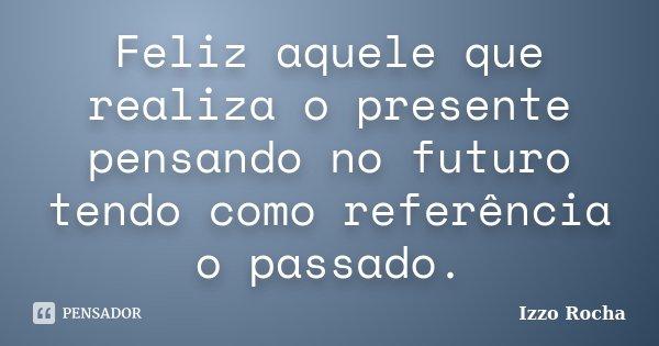 Feliz aquele que realiza o presente pensando no futuro tendo como referência o passado.... Frase de Izzo Rocha.