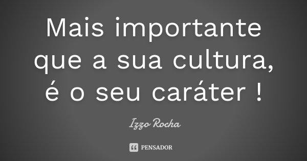 Mais importante que a sua cultura, é o seu caráter !... Frase de Izzo Rocha.