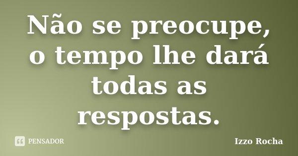 Não se preocupe, o tempo lhe dará todas as respostas.... Frase de Izzo Rocha.