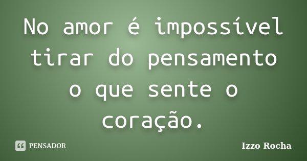 No amor é impossível tirar do pensamento o que sente o coração.... Frase de Izzo Rocha.