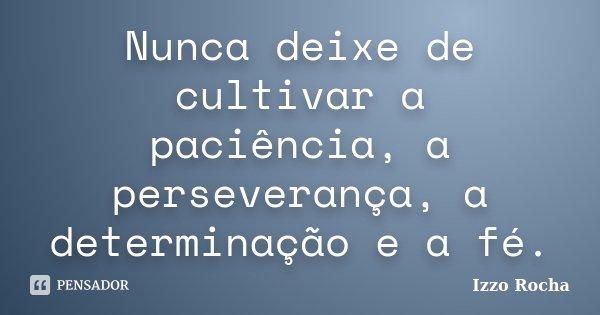 Nunca deixe de cultivar a paciência, a perseverança, a determinação e a fé.... Frase de Izzo Rocha.
