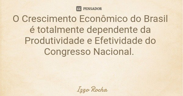 O Crescimento Econômico do Brasil é totalmente dependente da Produtividade e Efetividade do Congresso Nacional.... Frase de Izzo Rocha.