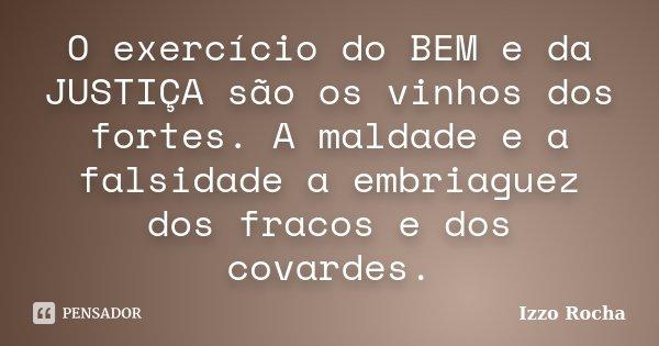 O exercício do BEM e da JUSTIÇA são os vinhos dos fortes. A maldade e a falsidade a embriaguez dos fracos e dos covardes.... Frase de Izzo Rocha.