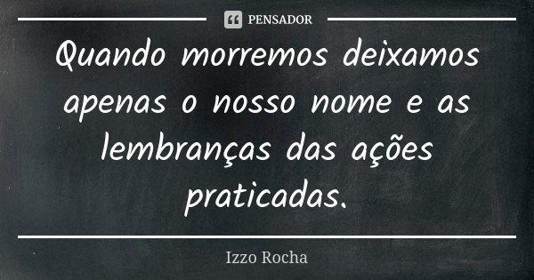 Quando morremos deixamos apenas o nosso nome e as lembranças das ações praticadas.... Frase de Izzo Rocha.