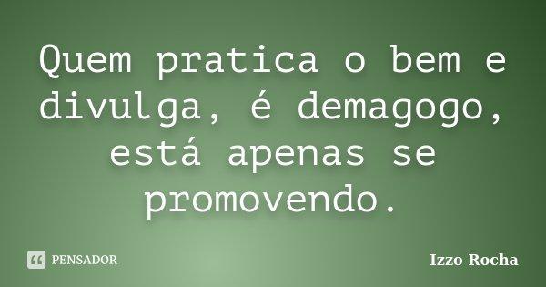Quem pratica o bem e divulga, é demagogo, está apenas se promovendo.... Frase de Izzo Rocha.