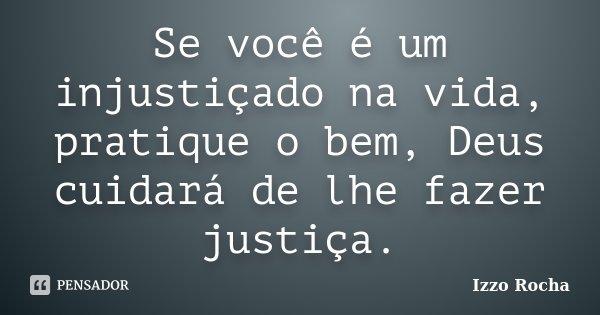 Se você é um injustiçado na vida, pratique o bem, Deus cuidará de lhe fazer justiça.... Frase de Izzo Rocha.