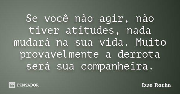 Se você não agir, não tiver atitudes, nada mudará na sua vida. Muito provavelmente a derrota será sua companheira.... Frase de Izzo Rocha.