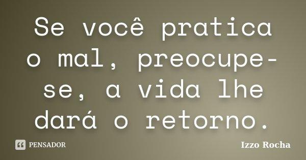 Se você pratica o mal, preocupe-se, a vida lhe dará o retorno.... Frase de Izzo Rocha.
