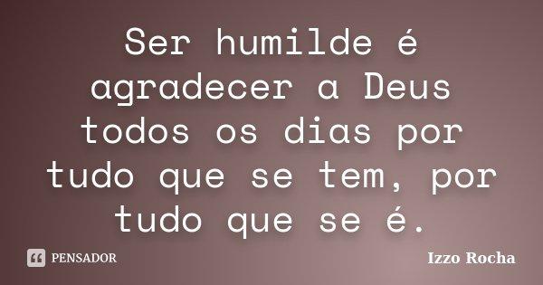 Ser humilde é agradecer a Deus todos os dias por tudo que se tem, por tudo que se é.... Frase de Izzo Rocha.