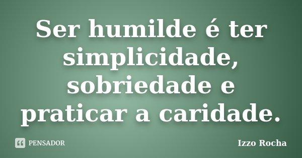 Ser humilde é ter simplicidade, sobriedade e praticar a caridade.... Frase de Izzo Rocha.